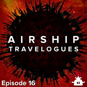Airship Travelogues Episode 016: Rising Shadow